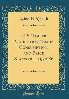 U. S. Timber Production, Trade, Consumption, and Price Statistics, 1950-86 (Classic Reprint) by Alice H Ulrich