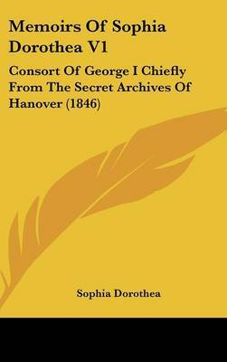Memoirs Of Sophia Dorothea V1: Consort Of George I Chiefly From The Secret Archives Of Hanover (1846) by Sophia Dorothea image