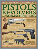 The Illustrated History of Pistols, Revolvers and Submachine Guns by Will Fowler