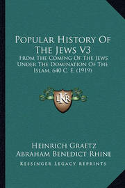 Popular History of the Jews V3: From the Coming of the Jews Under the Domination of the Islam, 640 C. E. (1919) by Heinrich Graetz