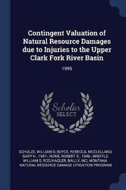 Contingent Valuation of Natural Resource Damages Due to Injuries to the Upper Clark Fork River Basin by William D Schulze