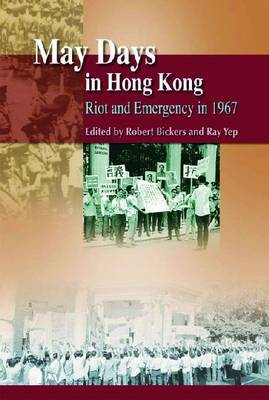 May Days in Hong Kong - Riot and Emergency in 1967 by Robert Bickers