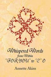 Whispered Words from Within ''For You'' to ''C'' O by Annette Akins
