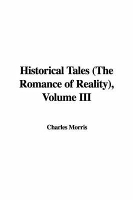 Historical Tales (the Romance of Reality), Volume III by Charles Morris