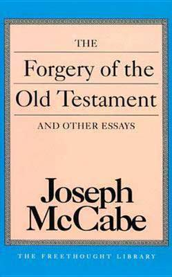 The Forgery of the Old Testament: And Other Essays by Joseph McCabe