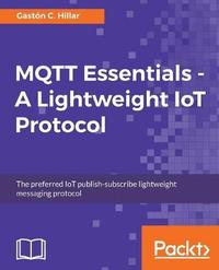 MQTT Essentials - A Lightweight IoT Protocol by Gaston C Hillar