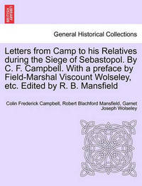 Letters from Camp to His Relatives During the Siege of Sebastopol. by C. F. Campbell. with a Preface by Field-Marshal Viscount Wolseley, Etc. Edited by R. B. Mansfield by Colin Frederick Campbell
