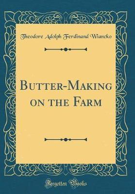 Butter-Making on the Farm (Classic Reprint) by Theodore Adolph Ferdinand Wiancko