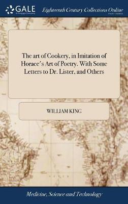 The Art of Cookery, in Imitation of Horace's Art of Poetry. with Some Letters to Dr. Lister, and Others by William King