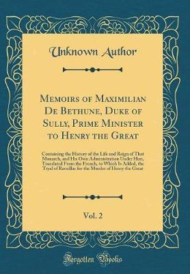 Memoirs of Maximilian de Bethune, Duke of Sully, Prime Minister to Henry the Great, Vol. 2 by Unknown Author