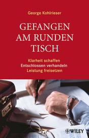Gefangen am Runden Tisch: Klarheit Schaffen, Entschlossen Verhandeln, Leistung Freisetzen by George Kohlrieser image