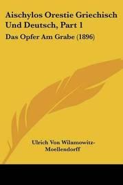 Aischylos Orestie Griechisch Und Deutsch, Part 1: Das Opfer Am Grabe (1896) by Ulrich von Wilamowitz -Moellendorff