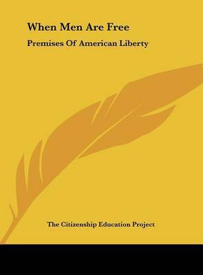 When Men Are Free: Premises of American Liberty by Citizenship Education Project The Citizenship Education Project