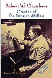 Robert W. Chambers: Master of the King in Yellow by Shawn M. Tomlinson