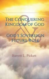 The Conquering Kingdom of God and God's Sovereign Future Rule by Barrett L Pickett