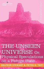 The Unseen Universe, or Physical Speculations on a Future State by Peter Guthrie Tait