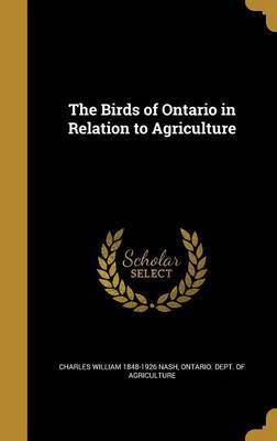 The Birds of Ontario in Relation to Agriculture by Charles William 1848-1926 Nash