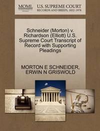 Schneider (Morton) V. Richardson (Elliott) U.S. Supreme Court Transcript of Record with Supporting Pleadings by Morton E Schneider