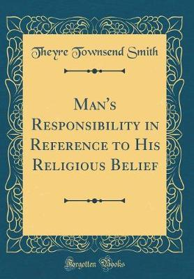 Man's Responsibility in Reference to His Religious Belief (Classic Reprint) by Theyre Townsend Smith