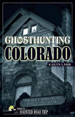 Ghosthunting Colorado by Kailyn Lamb