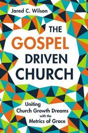 The Gospel-Driven Church by Jared C Wilson