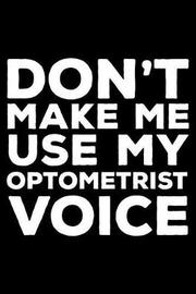 Don't Make Me Use My Optometrist Voice by Creative Juices Publishing