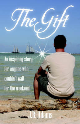 The Gift: An Inspiring Story for Anyone Who Couldn't Wait for the Weekend. by J, B Adams