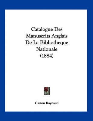 Catalogue Des Manuscrits Anglais de La Bibliotheque Nationale (1884) by Gaston Raynaud