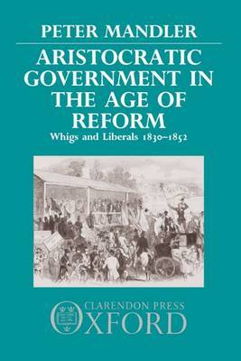Aristocratic Government in the Age of Reform by Peter Mandler