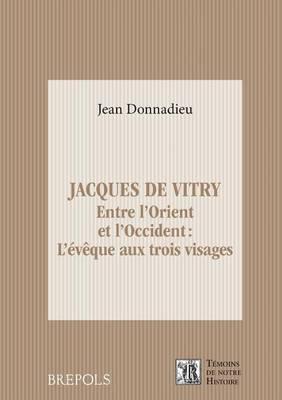 Jacques de Vitry: 1175-1180 - 1240: Entre L'Orient Et L'Occident: L'Eveque Aux Trois Visages by Jean Donnadieu
