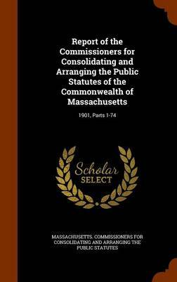 Report of the Commissioners for Consolidating and Arranging the Public Statutes of the Commonwealth of Massachusetts