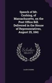 Speech of Mr. Cushing, of Massachusetts, on the Post Office Bill. Delivered in the House of Representatives, August 25, 1841 by Caleb Cushing