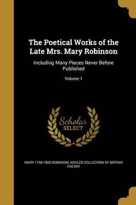 The Poetical Works of the Late Mrs. Mary Robinson by Mary 1758-1800 Robinson