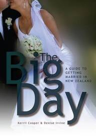 The Big Day: A Guide to Getting Married in New Zealand by Denise Irvine