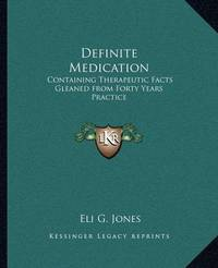 Definite Medication: Containing Therapeutic Facts Gleaned from Forty Years Practice by Eli G Jones