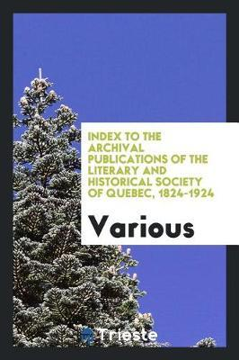 Index to the Archival Publications of the Literary and Historical Society of Quebec, 1824-1924 by Various ~ image