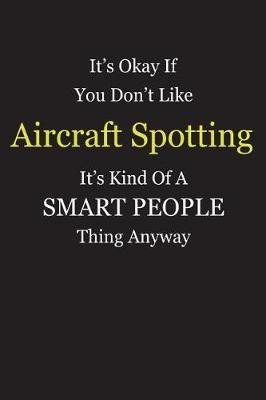 It's Okay If You Don't Like Aircraft Spotting It's Kind Of A Smart People Thing Anyway by Unixx Publishing