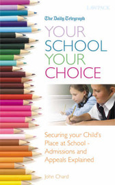 Your School Your Choice...: Securing Your Child's Place at School - Admissions and Appeals Explained by John Chard