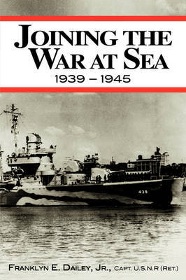Joining the War at Sea 1939-1945: A Destroyer's Role in World War II Naval Convoys and Invasion Landings by Franklyn E. Dailey Jr. image