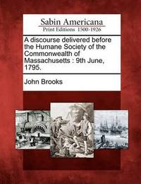 A Discourse Delivered Before the Humane Society of the Commonwealth of Massachusetts by John Brooks