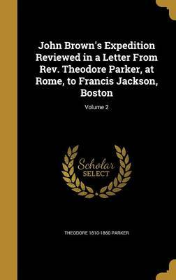 John Brown's Expedition Reviewed in a Letter from REV. Theodore Parker, at Rome, to Francis Jackson, Boston; Volume 2 by Theodore 1810-1860 Parker