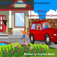 Zayden's Awesome Adventures: Book 1- Zayden's Goes to the Store by Zayden Mack