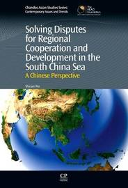 Solving Disputes for Regional Cooperation and Development in the South China Sea by Shicun Wu