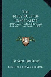 The Bible Rule of Temperance: Total Abstinence from All Intoxicating Drink (1868) by George Duffield