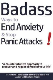 Badass Ways to End Anxiety & Stop Panic Attacks! - A Counterintuitive Approach to Recover and Regain Control of Your Life. by Geert Verschaeve