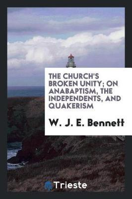 The Church's Broken Unity; On Anabaptism, the Independents, and Quakerism by W J E Bennett