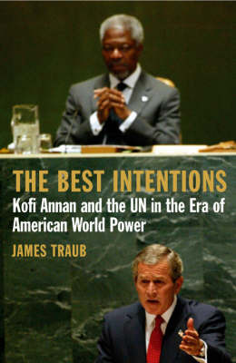 The Best Intentions: Kofi Annan and the UN in the Era of American World Power by James Traub image