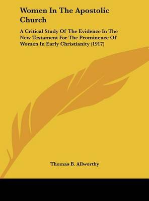 Women in the Apostolic Church: A Critical Study of the Evidence in the New Testament for the Prominence of Women in Early Christianity (1917) by Thomas B Allworthy image