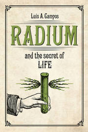 Radium and the Secret of Life by Luis A Campos