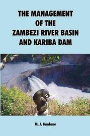 The Management of the Zambezi River Basin and Kariba Dam by M. J. Tumbare